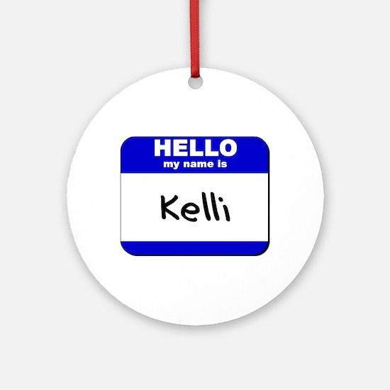 hello my name is kelli  Ornament (Round)