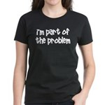 I'm Part Of The Problem Women's Dark T-Shirt
