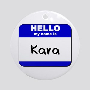 hello my name is kara  Ornament (Round)