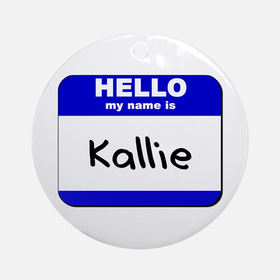 hello my name is kallie  Ornament (Round)