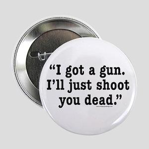 I got a gun. I'll just shoot you dead. Button
