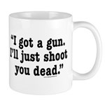I got a gun. I'll just shoot you dead. Mug