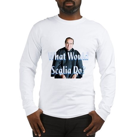 What Would Scalia Do Long Sleeve T-Shirt