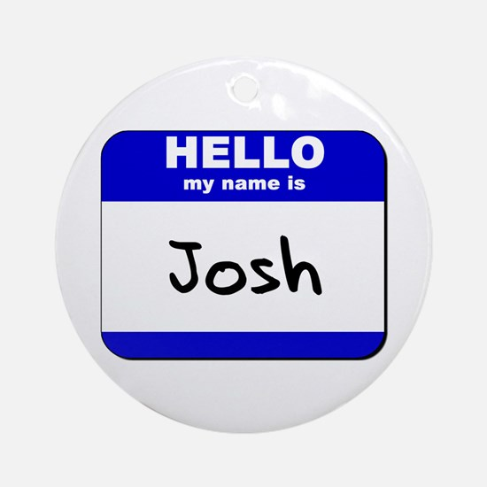 hello my name is josh  Ornament (Round)