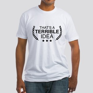 That's A Terrible Idea Fitted T-Shirt