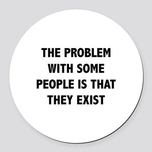 The Problem With Some People Is That They Exist Ro
