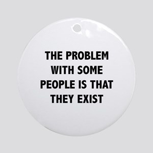 The Problem With Some People Is That They Exist Or
