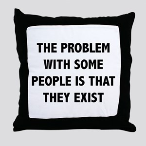 The Problem With Some People Is That They Exist Th