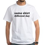 Same Shirt Different Day Funny White T-Shirt