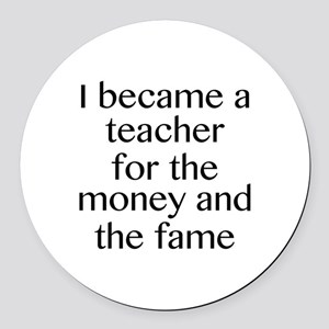I Became A Teacher For The Money And The Fame Roun