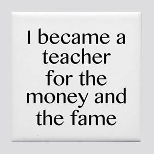 I Became A Teacher For The Money And The Fame Tile