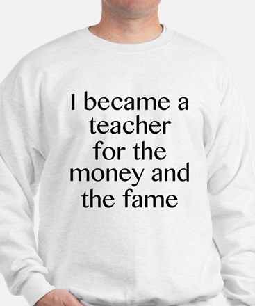 I Became A Teacher For The Money And The Fame Swea