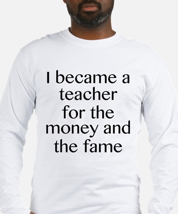 I Became A Teacher For The Money And The Fame Long