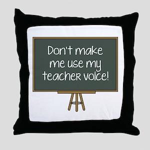 Don't Make Me Use My Teacher Voice! Throw Pillow