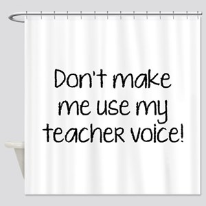 Don't Make Me Use My Teacher Voice! Shower Curtain