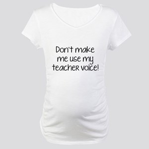 Don't Make Me Use My Teacher Voice! Maternity T-Sh