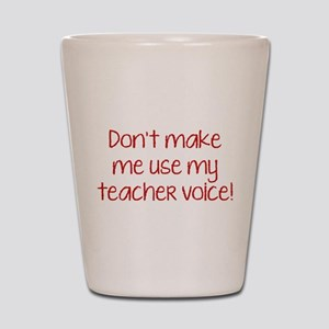 Don't Make Me Use My Teacher Voice! Shot Glass