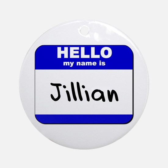 hello my name is jillian  Ornament (Round)