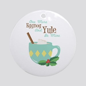 One More Eggnog And Yule Be Mine Ornament (Round)