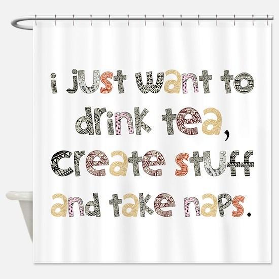 Drink Tea, Create, Take Naps Shower Curtain