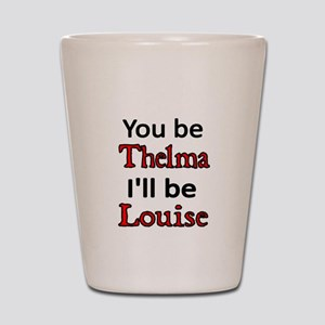You be Thelma Ill be Louise Shot Glass