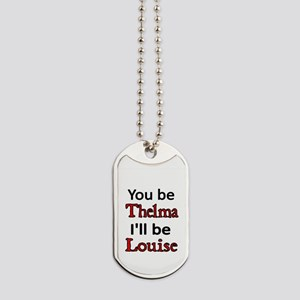 You be Thelma Ill be Louise Dog Tags