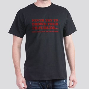 Never Try To Drown Your Troubles... Dark T-Shirt