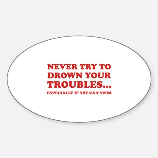 Never Try To Drown Your Troubles... Sticker (Oval)