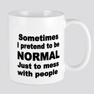 Sometimes I pretend to be NORMAL just to mess wit
