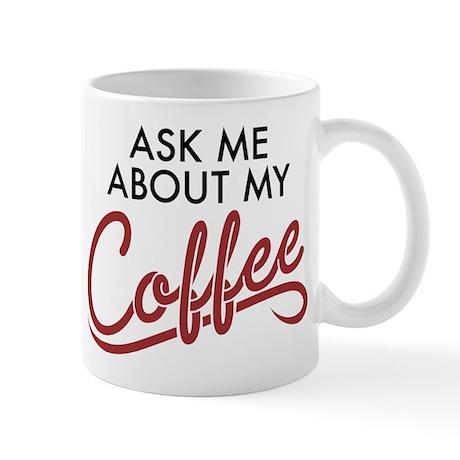 Ask Me About My Coffee Mug