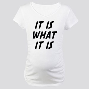 It Is What It Is Maternity T-Shirt