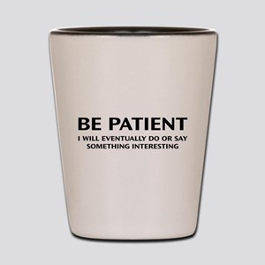 Be Patient Shot Glass