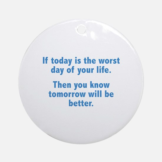 If Today Is The Worst Day Of Your Life Ornament (R
