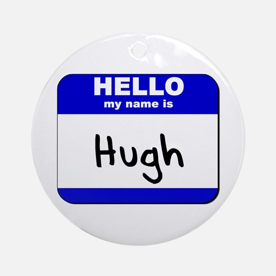 hello my name is hugh  Ornament (Round)