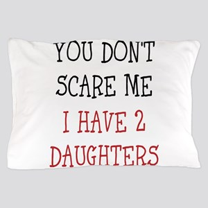 You dont scare me i have 2 daughters Pillow Case