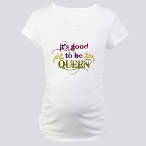 Its good to be queen Maternity T-Shirt