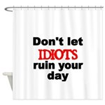 Dont let IDIOTS ruin your day Shower Curtain