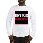 GET BIG OR DIE TRYIN Long Sleeve T-Shirt