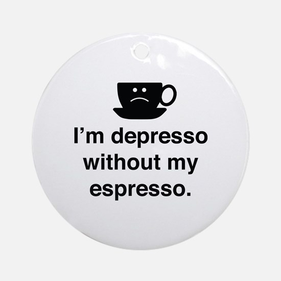 I'm Depresso Without My Espresso Ornament (Round)
