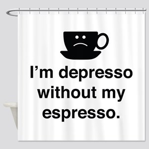 I'm Depresso Without My Espresso Shower Curtain