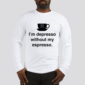 I'm Depresso Without My Espresso Long Sleeve T-Shi