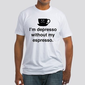 I'm Depresso Without My Espresso Fitted T-Shirt