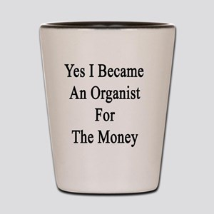 Yes I Became An Organist For The Money  Shot Glass