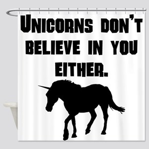 Unicorns Dont Believe In You Either Shower Curtain