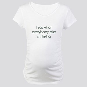 I Say What Everybody Else Is Thinking Maternity T-