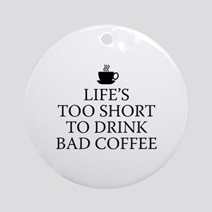 Life's Too Short To Drink Bad Coffee Ornament (Rou
