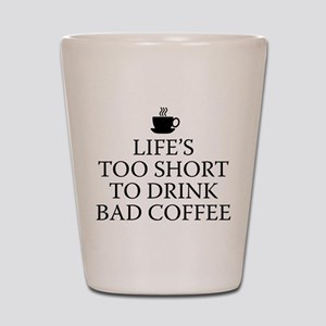 Life's Too Short To Drink Bad Coffee Shot Glass