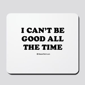 I can't be good all the time Mousepad