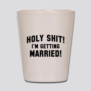Holy Shit! I'm Getting Married! Shot Glass