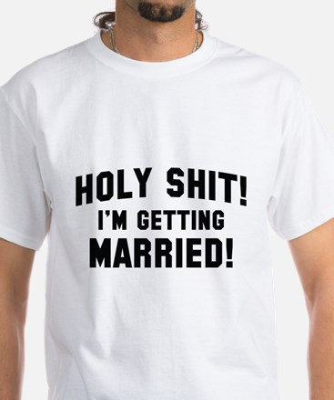 Holy Shit! I'm Getting Married! White T-Shirt